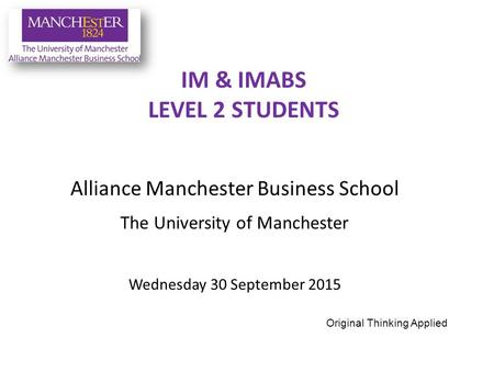 Alliance Manchester Business School The University of Manchester Wednesday 30 September 2015 IM & IMABS LEVEL 2 STUDENTS Original Thinking Applied.