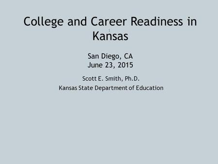 College and Career Readiness in Kansas San Diego, CA June 23, 2015 Scott E. Smith, Ph.D. Kansas State Department of Education 1.