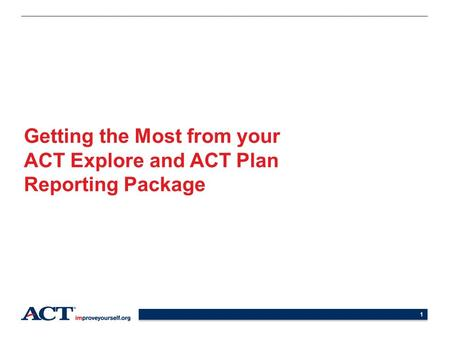 1 Getting the Most from your ACT Explore and ACT Plan Reporting Package.