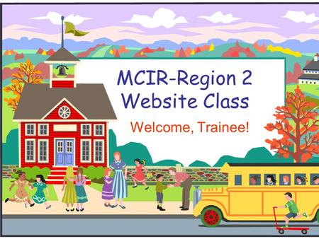 MCIR-Region 2 Website Class Welcome, Trainee!. Welcome Trainee!  I will introduce you to the MCIR Region 2 Website.  If you have any questions during.