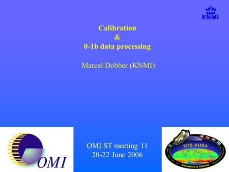 OMI ST meeting 11 20-22 June 2006 Calibration & 0-1b data processing Marcel Dobber (KNMI)