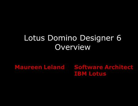 Lotus Domino Designer 6 Overview Maureen LelandSoftware Architect IBM Lotus.