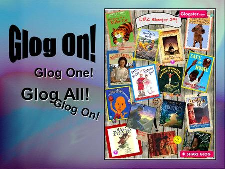 Glog All! Glog One! Glog On!. A Glog is like a poster... only better Glogs allow students to create an online poster using photographs images graphics.