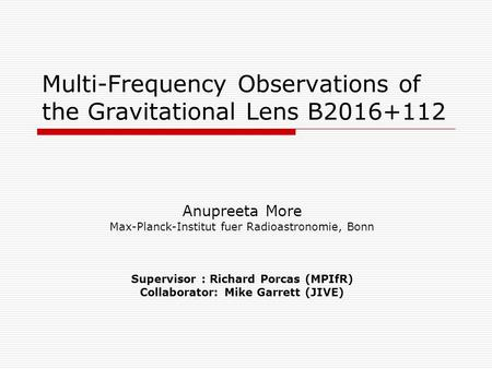 Multi-Frequency Observations of the Gravitational Lens B2016+112 Anupreeta More Max-Planck-Institut fuer Radioastronomie, Bonn Supervisor : Richard Porcas.