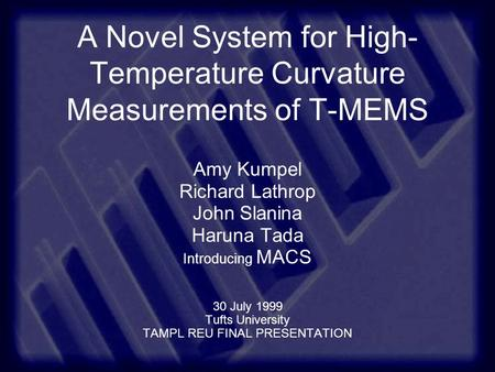 A Novel System for High- Temperature Curvature Measurements of T-MEMS Amy Kumpel Richard Lathrop John Slanina Haruna Tada Introducing MACS 30 July 1999.