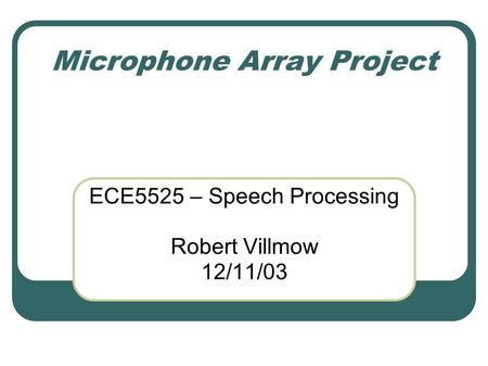 Microphone Array Project ECE5525 – Speech Processing Robert Villmow 12/11/03.