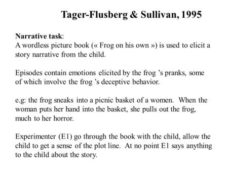 Tager-Flusberg & Sullivan, 1995 Narrative task: A wordless picture book (« Frog on his own ») is used to elicit a story narrative from the child. Episodes.