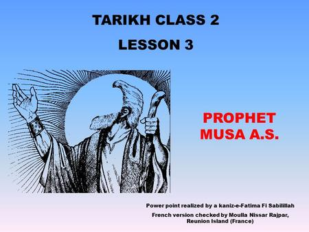 TARIKH CLASS 2 LESSON 3 PROPHET MUSA A.S. Power point realized by a kaniz-e-Fatima Fi Sabilillah French version checked by Moulla Nissar Rajpar, Reunion.