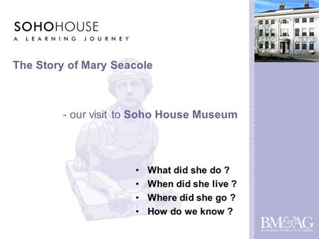 The Story of Mary Seacole What did she do ? When did she live ? Where did she go ? How do we know ? - our visit to Soho House Museum.