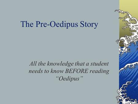 "The Pre-Oedipus Story All the knowledge that a student needs to know BEFORE reading ""Oedipus"""
