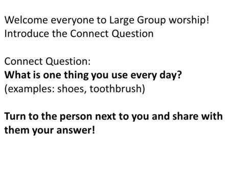 Welcome everyone to Large Group worship! Introduce the Connect Question Connect Question: What is one thing you use every day? (examples: shoes, toothbrush)