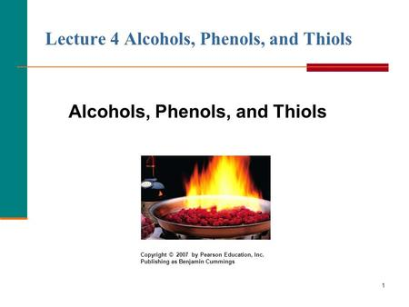 1 Lecture 4 Alcohols, Phenols, and Thiols Alcohols, Phenols, and Thiols Copyright © 2007 by Pearson Education, Inc. Publishing as Benjamin Cummings.