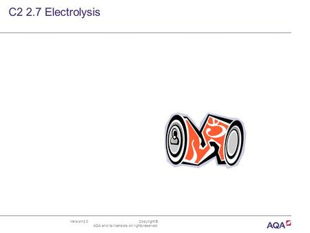 Version 2.0 Copyright © AQA and its licensors. All rights reserved. C2 2.7 Electrolysis.