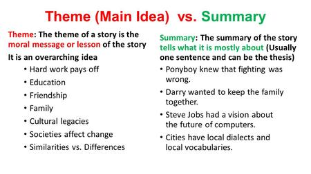 Theme (Main Idea) vs. Summary Theme: The theme of a story is the moral message or lesson of the story It is an overarching idea Hard work pays off Education.