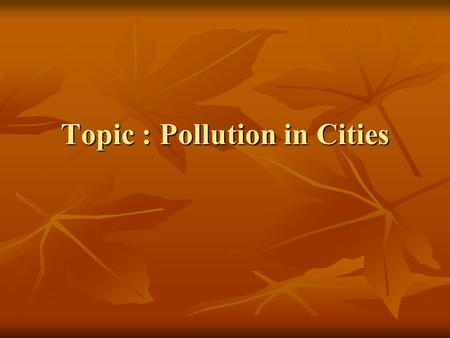 Topic : Pollution in Cities. About the Topic Basically speaking, the <strong>environment</strong> is the world we live in, and the natural surroundings. There is much.