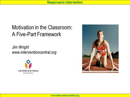 Response to Intervention www.interventioncentral.org Motivation in the Classroom: A Five-Part Framework Jim Wright www.interventioncentral.org.