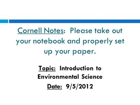 Cornell Notes: Please take out your notebook and properly set up your paper. Topic: Introduction to Environmental Science Date: 9/5/2012.