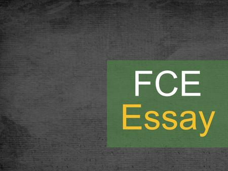 FCE Essay 40 minutes Part 1: An essay question with prompts. Skills: agreeing or disagreeing, giving opinions, giving information or explanations, comparing.