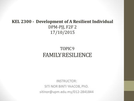 TOPIC 9 FAMILY RESILIENCE INSTRUCTOR: SITI NOR BINTI YAACOB, PhD. KEL 2300 - Development of A Resilient Individual DPM-PJJ,