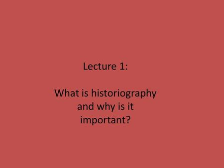 Lecture 1: What is historiography and why is it important?