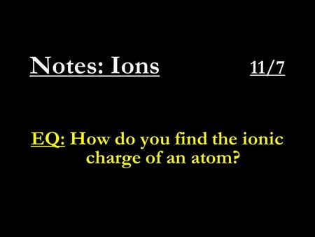 Notes: Ions 11/7 EQ: How do you find the ionic charge of an atom?