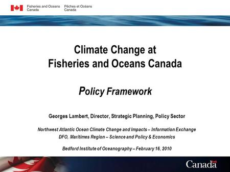 Climate Change at Fisheries and Oceans Canada P olicy Framework Georges Lambert, Director, Strategic Planning, Policy Sector Northwest Atlantic Ocean Climate.