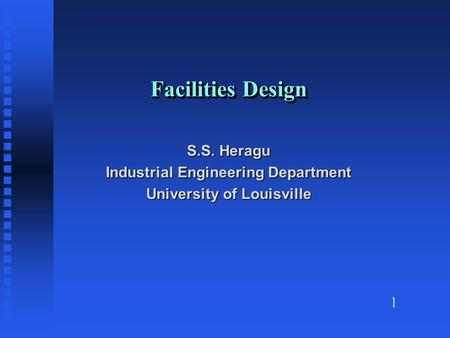 1 Facilities Design S.S. Heragu Industrial Engineering Department University of Louisville.