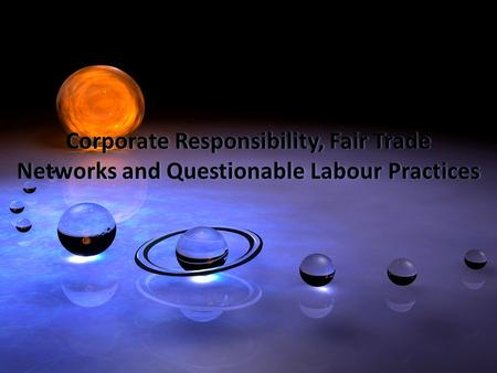 Corporate Responsibility, Fair Trade Networks and Questionable Labour Practices Corporate Responsibility, Fair Trade Networks and Questionable Labour Practices.