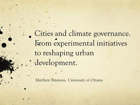 Cities and climate governance. From experimental initiatives to reshaping urban development. Matthew Paterson, University of Ottawa.