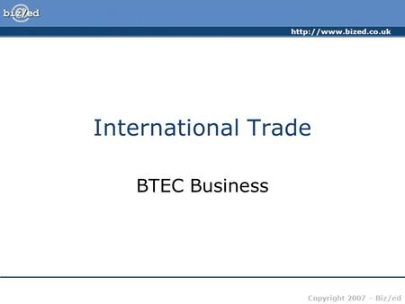 Copyright 2007 – Biz/ed International Trade BTEC Business.