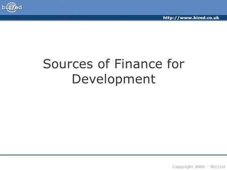 Copyright 2006 – Biz/ed Sources of Finance for Development.