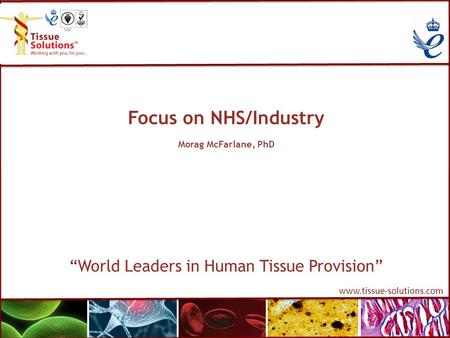 "Www.tissue-solutions.com Focus on NHS/Industry Morag McFarlane, PhD ""World Leaders in Human Tissue Provision"""