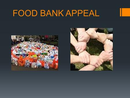 FOOD BANK APPEAL. Food Bank Facts  Started in 2004  Help the poorest people with giving them food.  There are many food banks in Scotland, but NOT.