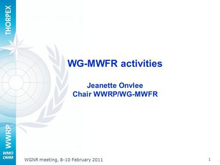WWRP 1 WGNR meeting, 8-10 February 2011 WG-MWFR activities Jeanette Onvlee Chair WWRP/WG-MWFR.