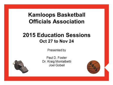 Kamloops Basketball Officials Association 2015 Education Sessions Oct 27 to Nov 24 Presented by Paul D. Foster Dr. Kraig Montalbetti Joel Gobeil.