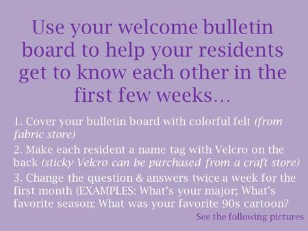 Use your welcome bulletin board to help your residents get to know each other in the first few weeks… 1. Cover your bulletin board with colorful felt (from.