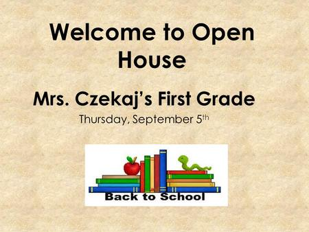 Welcome to Open House Mrs. Czekaj's First Grade Thursday, September 5 th.