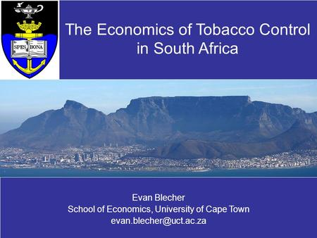 Evan Blecher School of Economics, University of Cape Town The Economics of Tobacco Control in South Africa.