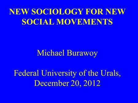 NEW SOCIOLOGY FOR NEW SOCIAL MOVEMENTS Michael Burawoy Federal University of the Urals, December 20, 2012.