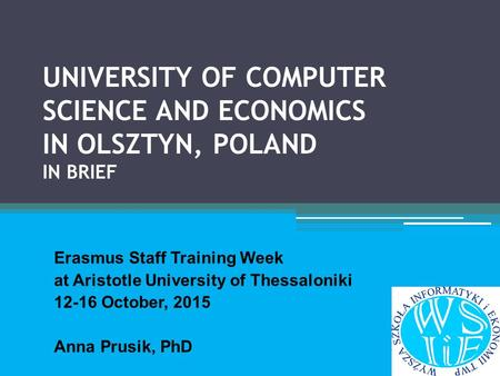 UNIVERSITY OF COMPUTER SCIENCE AND ECONOMICS IN OLSZTYN, POLAND IN BRIEF Erasmus Staff Training Week at Aristotle University of Thessaloniki 12-16 October,
