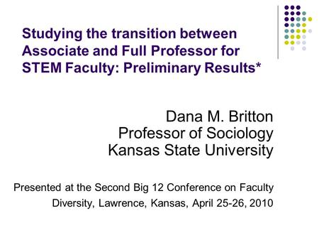 Studying the transition between Associate and Full Professor for STEM Faculty: Preliminary Results* Dana M. Britton Professor of Sociology Kansas State.