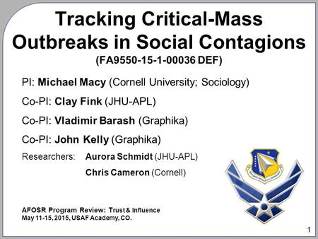 1 Tracking Critical-Mass Outbreaks in Social Contagions (FA9550-15-1-00036 DEF) PI: Michael Macy (Cornell University; Sociology) Co-PI: Clay Fink (JHU-APL)