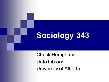 Sociology 343 Chuck Humphrey Data Library University of Alberta.