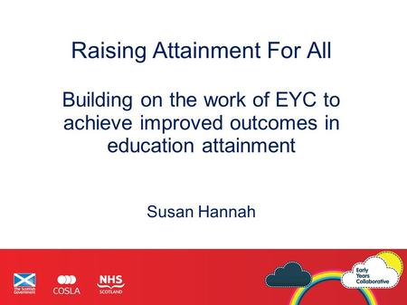 Raising Attainment For All Building on the work of EYC to achieve improved outcomes in education attainment Susan Hannah.