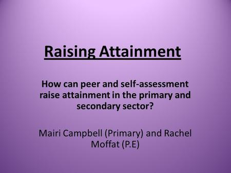Raising Attainment How can peer and self-assessment raise attainment in the primary and secondary sector? Mairi Campbell (Primary) and Rachel Moffat (P.E)