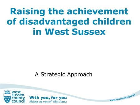 Raising the achievement of disadvantaged children in West Sussex A Strategic Approach.