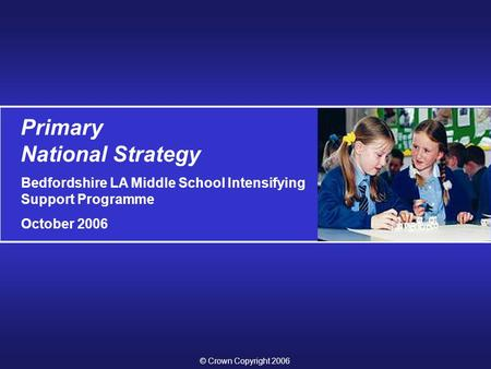 Primary National Strategy Bedfordshire LA Middle School Intensifying Support Programme October 2006 © Crown Copyright 2006.
