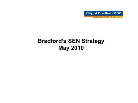 Bradford's SEN Strategy May 2010. A Strategic Framework Vision and intent –What do we want Strategic Foci (Delivery Areas) –How will we get there Strategic.