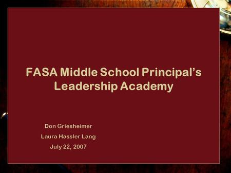 FASA Middle School Principal ' s Leadership Academy Don Griesheimer Laura Hassler Lang July 22, 2007.