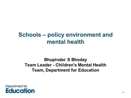 * Schools – policy environment and mental health Bhupinder S Bhoday Team Leader - Children's Mental Health Team, Department for Education.